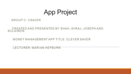 App Project GROUP C: CSAVER CREATED AND PRESENTED BY SHAH, AVRAJ, JOSEPH AND SULAIMON MONEY MANAGEMENT APP TITLE: CLEVER SAVER LECTURER: MARIAN HEPBURN.