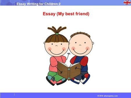 © 2014 wheresjenny.com Essay Writing for Children 2 Essay (My best friend)
