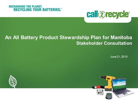 An All Battery Product Stewardship Plan for Manitoba Stakeholder Consultation June 21, 2010.