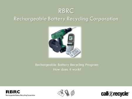 Rechargeable Battery Recycling Corporation RBRC Rechargeable Battery Recycling Program:Rechargeable Battery Recycling Program: How does it work?How does.