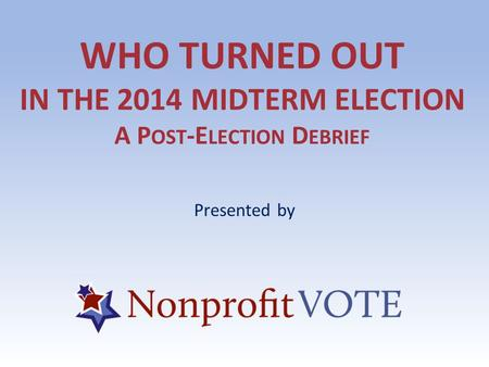 WHO TURNED OUT IN THE 2014 MIDTERM ELECTION A P OST -E LECTION D EBRIEF Presented by.