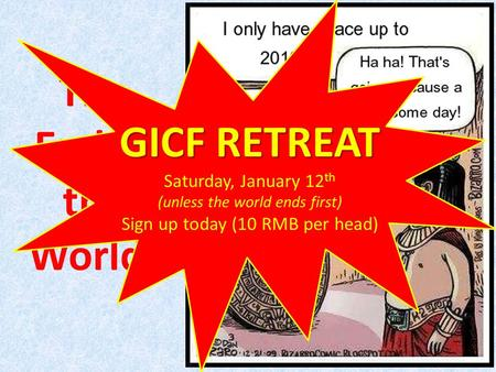 The End of the World! GICF RETREAT Saturday, January 12 th (unless the world ends first) Sign up today (10 RMB per head)