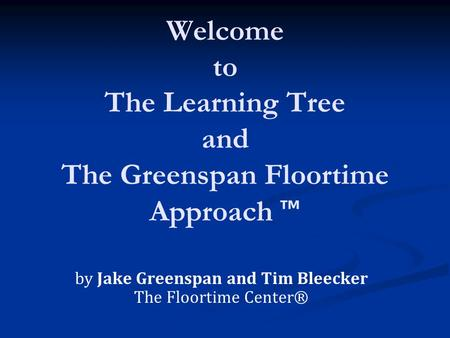 Welcome to The Learning Tree and The Greenspan Floortime Approach ™ by Jake Greenspan and Tim Bleecker The Floortime Center®
