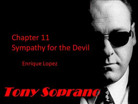 Chapter 11 Sympathy for the Devil Enrique Lopez. Tony Soprano is a criminal, a liar, a man of vice, someone people generally dislike. The audience of.