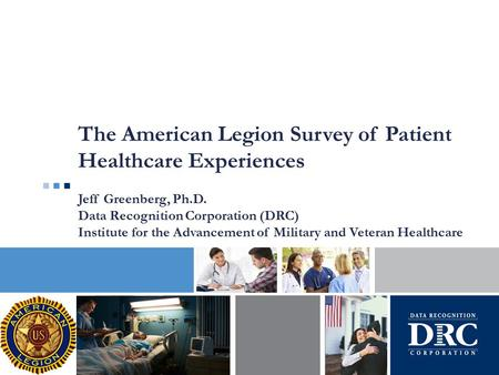 The American Legion Survey of Patient Healthcare Experiences Jeff Greenberg, Ph.D. Data Recognition Corporation (DRC) Institute for the Advancement of.