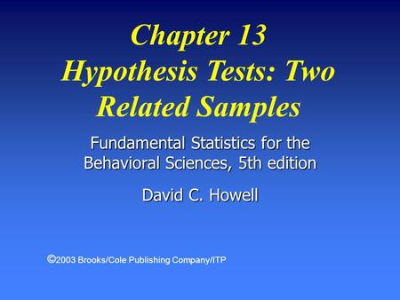 Chapter 13 Hypothesis Tests: Two Related Samples Fundamental Statistics for the Behavioral Sciences, 5th edition David C. Howell © 2003 Brooks/Cole Publishing.