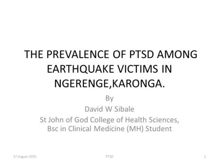 THE PREVALENCE OF PTSD AMONG EARTHQUAKE VICTIMS IN NGERENGE,KARONGA. By David W Sibale St John of God College of Health Sciences, Bsc in Clinical Medicine.