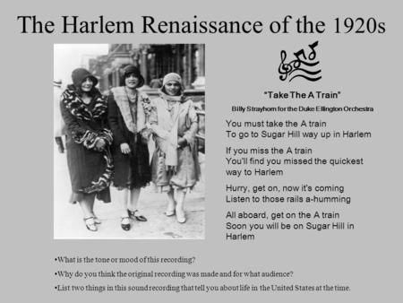 "The Harlem Renaissance of the 1920s ""Take The A Train"" Billy Strayhorn for the Duke Ellington Orchestra You must take the A train To go to Sugar Hill way."