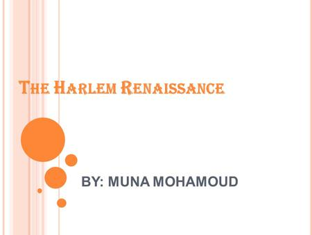 T HE H ARLEM R ENAISSANCE BY: MUNA MOHAMOUD T HE H ARLEM R ENAISSANCE : W HAT W AS I T ? The Harlem Renaissance was a period from the end of WWI until.