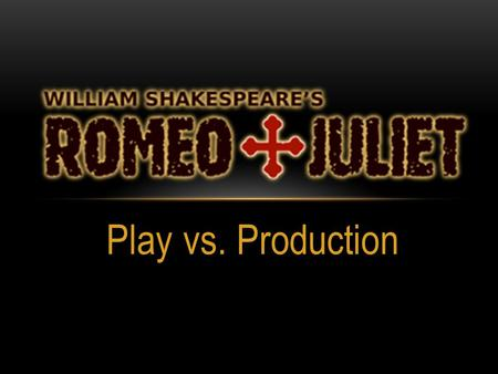 Play vs. Production. William Shakespeare's Romeo and Juliet is a play, published in 1597, that has been performed thousands of times around the world.