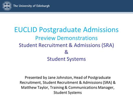EUCLID Postgraduate Admissions Preview Demonstrations Student Recruitment & Admissions (SRA) & Student Systems Presented by Jane Johnston, Head of Postgraduate.