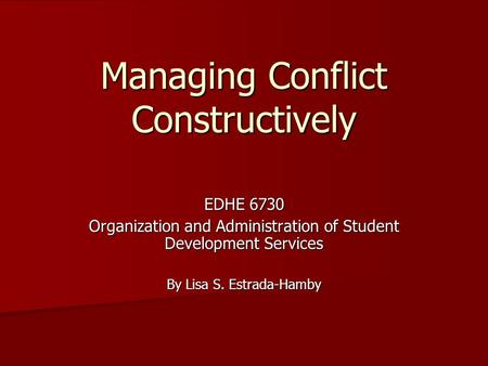Managing Conflict Constructively EDHE 6730 Organization and Administration of Student Development Services By Lisa S. Estrada-Hamby.