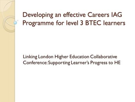 Developing an effective Careers IAG Programme for level 3 BTEC learners Linking London Higher Education Collaborative Conference: Supporting Learner's.