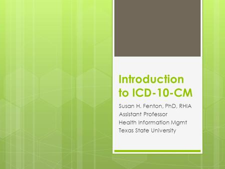 Introduction to ICD-10-CM Susan H. Fenton, PhD, RHIA Assistant Professor Health Information Mgmt Texas State University.