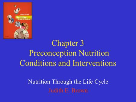 Chapter 3 Preconception Nutrition Conditions and Interventions Nutrition Through the Life Cycle Judith E. Brown.