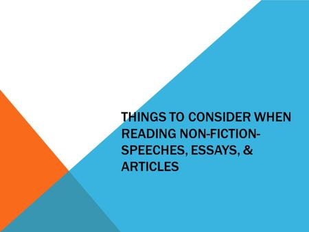 THINGS TO CONSIDER WHEN READING NON-FICTION- SPEECHES, ESSAYS, & ARTICLES.