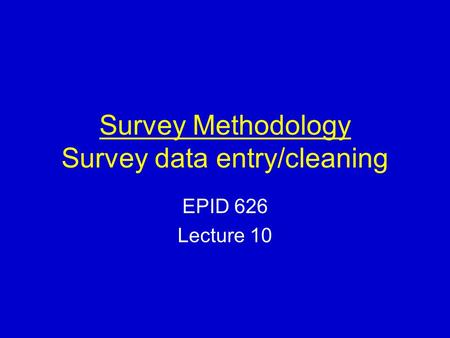 Survey Methodology Survey data entry/cleaning EPID 626 Lecture 10.