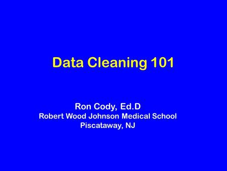 Data Cleaning 101 Ron Cody, Ed.D Robert Wood Johnson Medical School Piscataway, NJ.