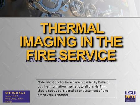 Part 1 - A basic overview & drill FETI Drill 15-1 January, 2015 Dave Casey, Butch Savage THERMAL IMAGING IN THE FIRE SERVICE Note: Most photos herein are.