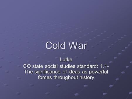Cold War Lutke CO state social studies standard: 1.1- The significance of ideas as powerful forces throughout history.