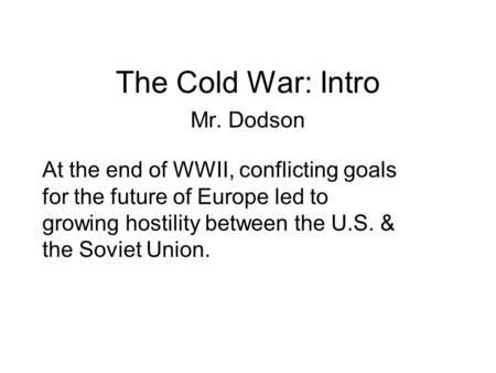 The Cold War: Intro Mr. Dodson At the end of WWII, conflicting goals for the future of Europe led to growing hostility between the U.S. & the Soviet Union.