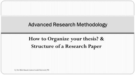 How to Organize your thesis? & Structure of a Research Paper Advanced Research Methodology by Mr. Bilal Ahmad, Lahore Leads University PK.