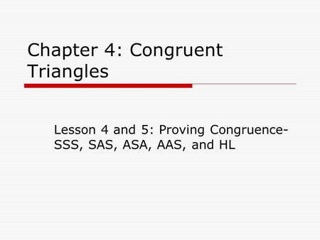 Chapter 4: Congruent Triangles Lesson 4 and 5: Proving Congruence- SSS, SAS, ASA, AAS, and HL.