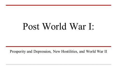 Post World War I: Prosperity and Depression, New Hostilities, and World War II.