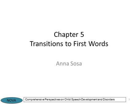 NOVA Comprehensive Perspectives on Child Speech Development and Disorders Chapter 5 Transitions to First Words Anna Sosa 1.
