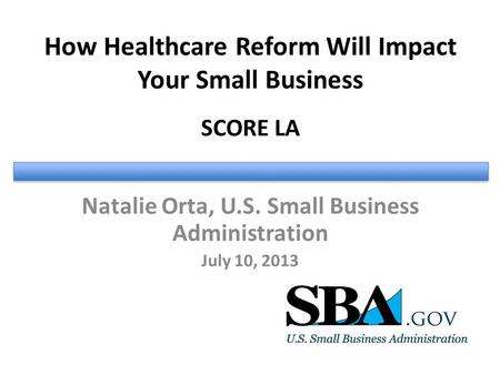 How Healthcare Reform Will Impact Your Small Business SCORE LA Natalie Orta, U.S. Small Business Administration July 10, 2013.