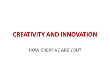 CREATIVITY AND INNOVATION HOW CREATIVE ARE YOU?. Business and industry are stepping up their search for the Creative Person Creativity-testingis helping.
