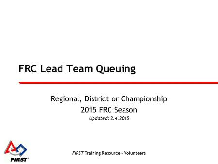 FIRST Training Resource – Volunteers FRC Lead Team Queuing Regional, District or Championship 2015 FRC Season Updated: 2.4.2015.