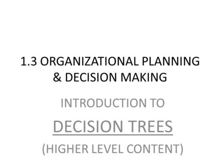 1.3 ORGANIZATIONAL PLANNING & DECISION MAKING INTRODUCTION TO DECISION TREES (HIGHER LEVEL CONTENT)