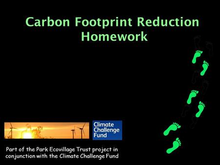 Carbon Footprint Reduction Homework Part of the Park Ecovillage Trust project in conjunction with the Climate Challenge Fund.