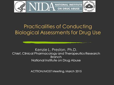 Practicalities of Conducting Biological Assessments for Drug Use Kenzie L. Preston, Ph.D. Chief, Clinical Pharmacology and Therapeutics Research Branch.