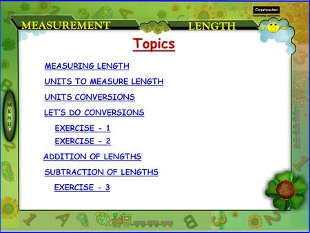 MEASURING LENGTH UNITS TO MEASURE LENGTH UNITS CONVERSIONS LET'S DO CONVERSIONS EXERCISE - 1 EXERCISE - 2 Topics ADDITION OF LENGTHS EXERCISE - 3 SUBTRACTION.