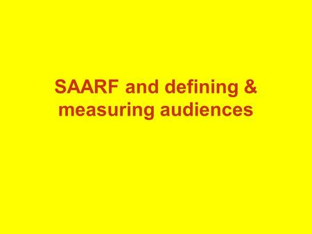 SAARF and defining & measuring audiences Why SAARF does this: Seeks relationships between: – Who people are – What they consume – What media they follow.
