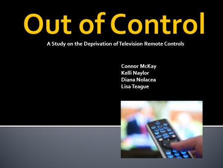 A Study on the Deprivation of Television Remote Controls Connor McKay Kelli Naylor Diana Nolacea Lisa Teague.