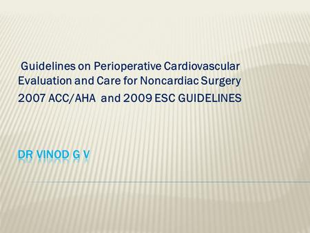 Guidelines on Perioperative Cardiovascular Evaluation and Care for Noncardiac Surgery 2007 ACC/AHA and 2009 ESC GUIDELINES.