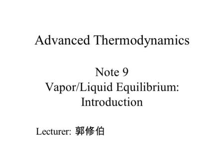 Advanced Thermodynamics Note 9 Vapor/Liquid Equilibrium: Introduction
