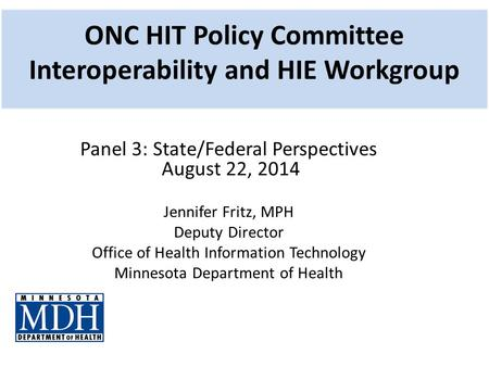ONC HIT Policy Committee Interoperability and HIE Workgroup Panel 3: State/Federal Perspectives August 22, 2014 Jennifer Fritz, MPH Deputy Director Office.