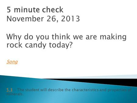 5 minute check November 26, 2013 Why do you think we are making rock candy today? Song 5.35.3 - The student will describe the characteristics and properties.