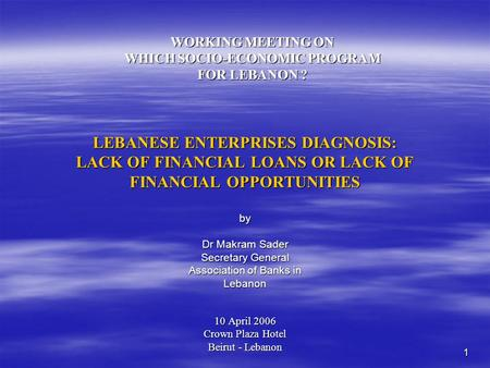 1 LEBANESE ENTERPRISES DIAGNOSIS: LACK OF FINANCIAL LOANS OR LACK OF FINANCIAL OPPORTUNITIES 10 April 2006 Crown Plaza Hotel Beirut - Lebanon WORKING MEETING.