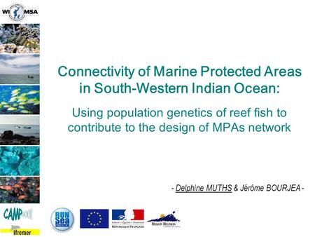 - Delphine MUTHS & Jérôme BOURJEA - Connectivity of Marine Protected Areas in South-Western Indian Ocean: Using population genetics of reef fish to contribute.