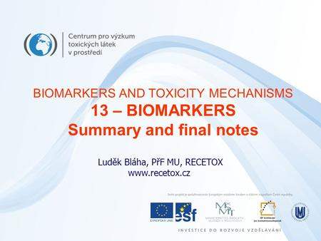 Luděk Bláha, PřF MU, RECETOX www.recetox.cz BIOMARKERS AND TOXICITY MECHANISMS 13 – BIOMARKERS Summary and final notes.