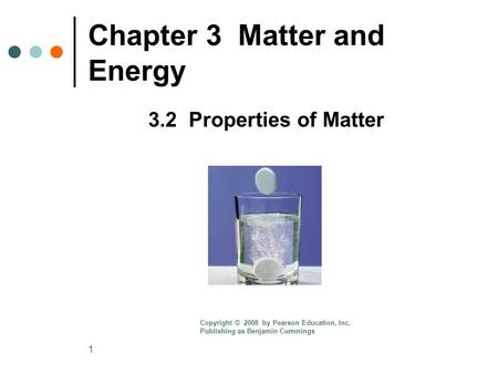 1 Chapter 3 Matter and Energy 3.2 Properties of Matter Copyright © 2008 by Pearson Education, Inc. Publishing as Benjamin Cummings.