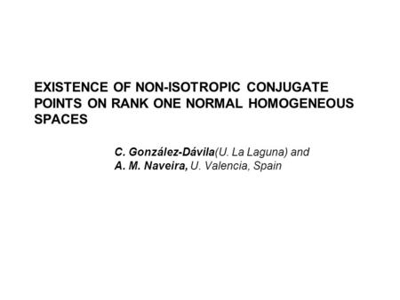 EXISTENCE OF NON-ISOTROPIC CONJUGATE POINTS ON RANK ONE NORMAL HOMOGENEOUS SPACES C. González-Dávila(U. La Laguna) and A. M. Naveira, U. Valencia, Spain.