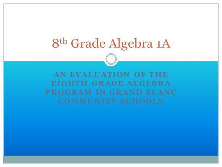 AN EVALUATION OF THE EIGHTH GRADE ALGEBRA PROGRAM IN GRAND BLANC COMMUNITY SCHOOLS 8 th Grade Algebra 1A.