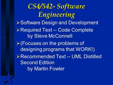 CS4/542- Software Engineering  Software Design and Development  Required Text -- Code Complete by Steve McConnell  (Focuses on the problems of designing.
