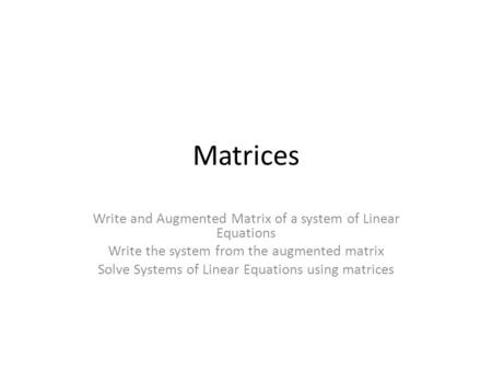 Matrices Write and Augmented Matrix of a system of Linear Equations Write the system from the augmented matrix Solve Systems of Linear Equations using.